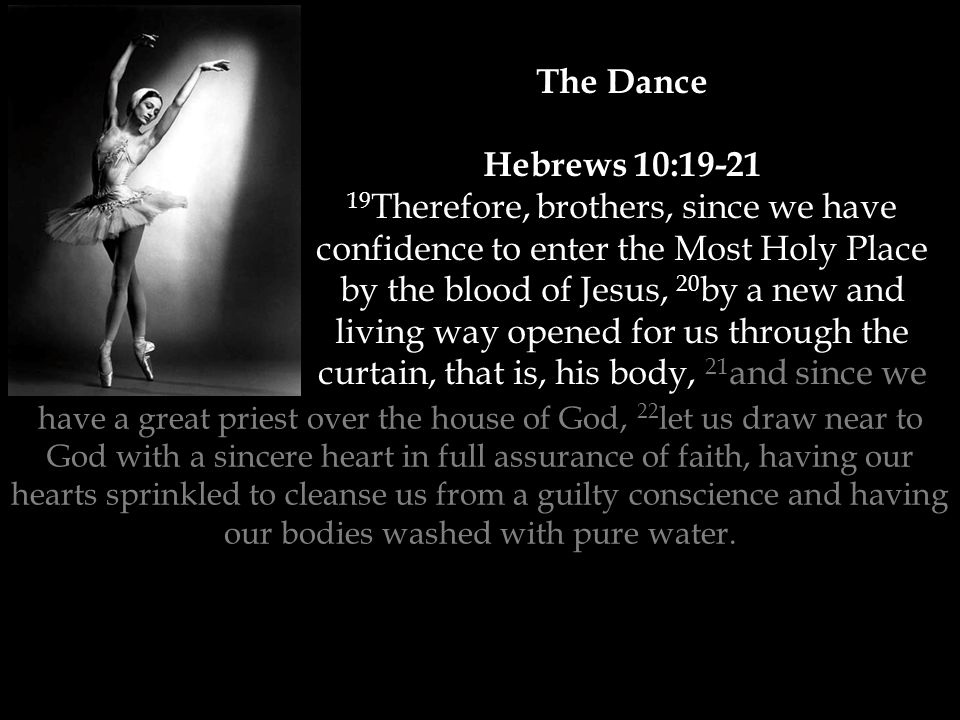 The Dance Hebrews 10:19-21 19 Therefore, brothers, since we have confidence to enter the Most Holy Place by the blood of Jesus, 20 by a new and living way opened for us through the curtain, that is, his body, 21 and since we have a great priest over the house of God, 22 let us draw near to God with a sincere heart in full assurance of faith, having our hearts sprinkled to cleanse us from a guilty conscience and having our bodies washed with pure water.