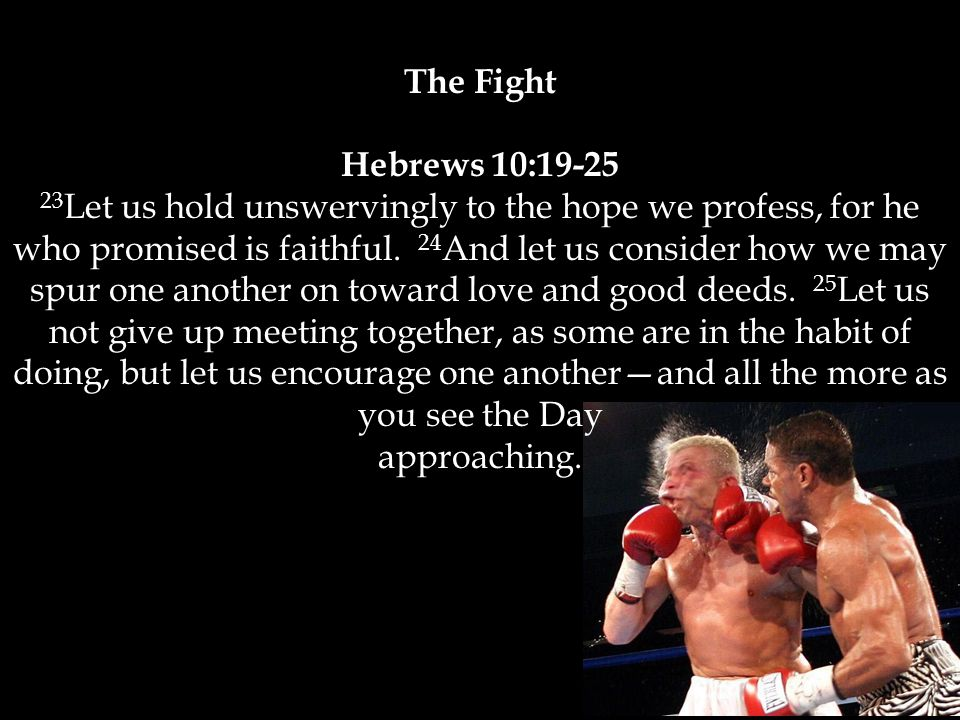 The Fight Hebrews 10:19-25 23 Let us hold unswervingly to the hope we profess, for he who promised is faithful.