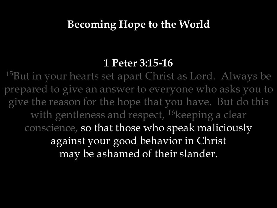 Becoming Hope to the World 1 Peter 3:15-16 15 But in your hearts set apart Christ as Lord.