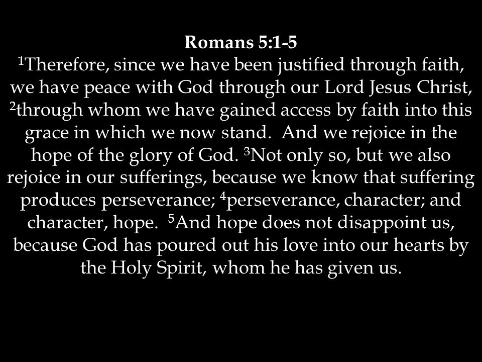 Romans 5:1-5 1 Therefore, since we have been justified through faith, we have peace with God through our Lord Jesus Christ, 2 through whom we have gained access by faith into this grace in which we now stand.