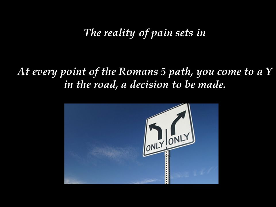The reality of pain sets in At every point of the Romans 5 path, you come to a Y in the road, a decision to be made.
