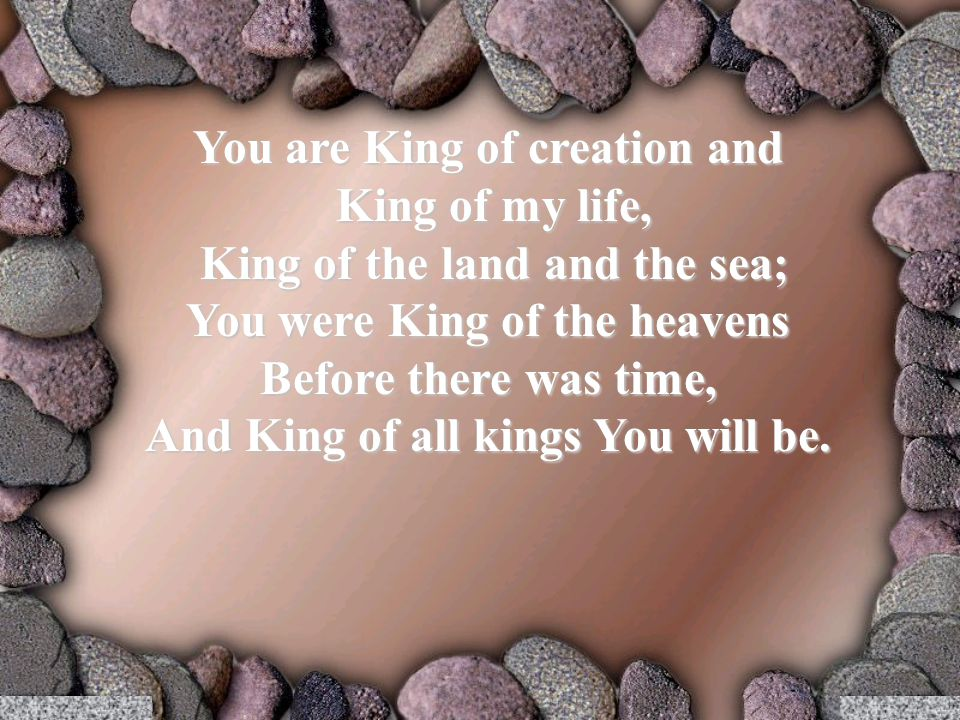 You are King of creation and King of my life, King of my life, King of the land and the sea; King of the land and the sea; You were King of the heavens Before there was time, And King of all kings You will be.