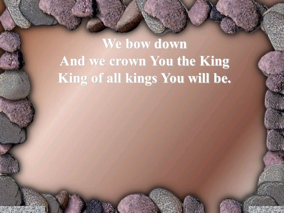 We bow down And we crown You the King King of all kings You will be.