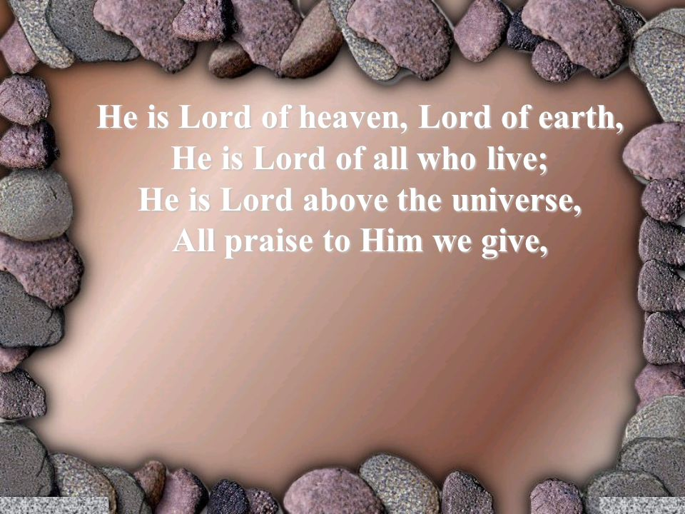 He is Lord of heaven, Lord of earth, He is Lord of all who live; He is Lord above the universe, All praise to Him we give,