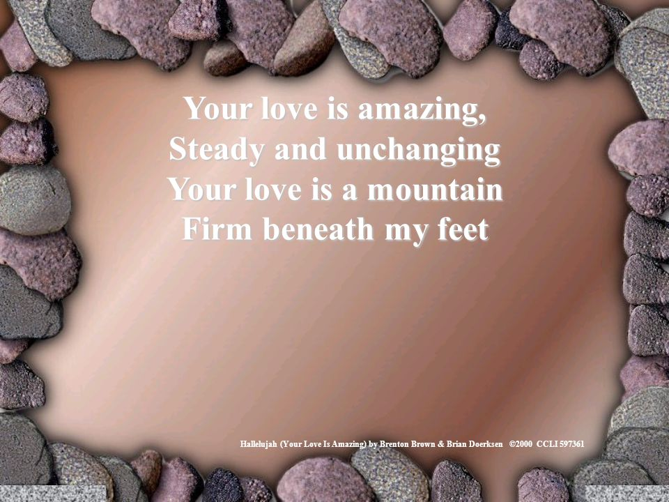 Your love is amazing, Steady and unchanging Your love is a mountain Firm beneath my feet Hallelujah (Your Love Is Amazing) by Brenton Brown & Brian Doerksen ©2000 CCLI 597361