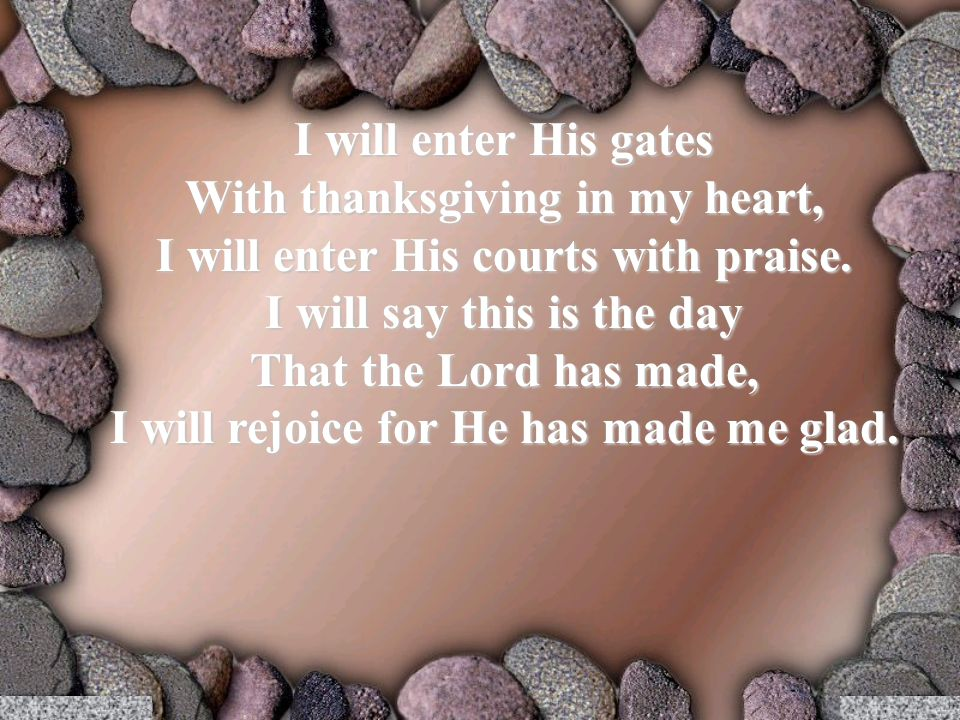 I will enter His gates With thanksgiving in my heart, I will enter His courts with praise.