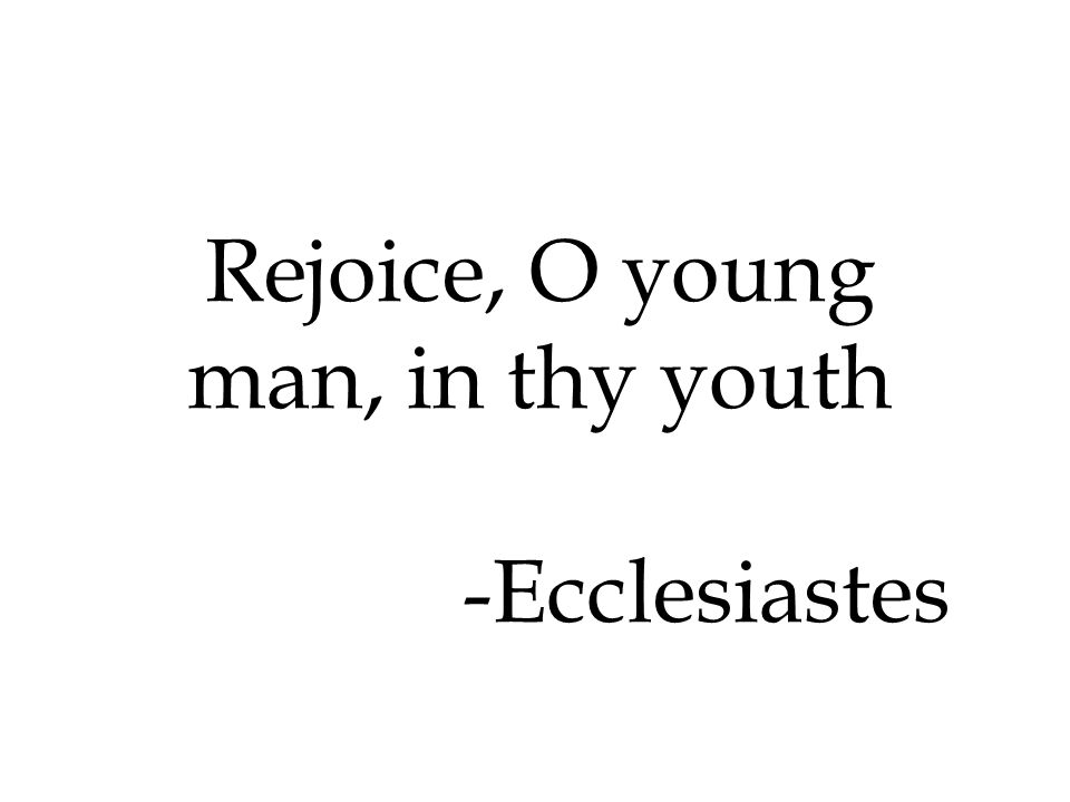 Rejoice, O young man, in thy youth -Ecclesiastes