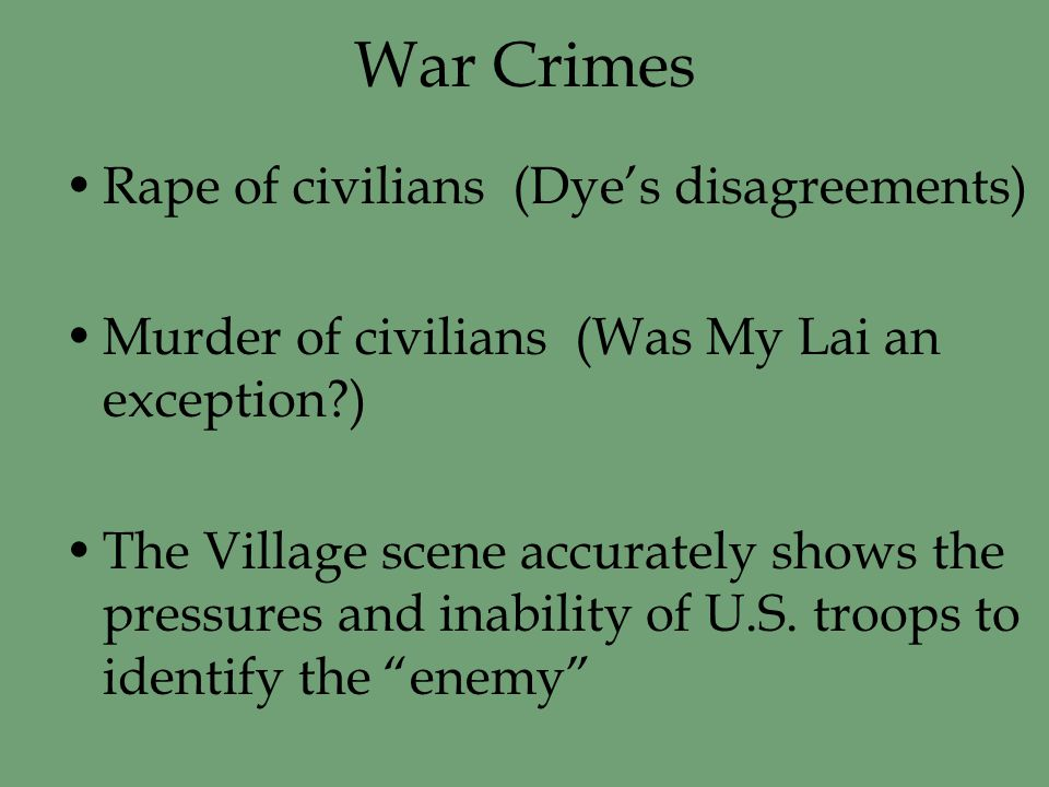 War Crimes Rape of civilians (Dye's disagreements) Murder of civilians (Was My Lai an exception ) The Village scene accurately shows the pressures and inability of U.S.