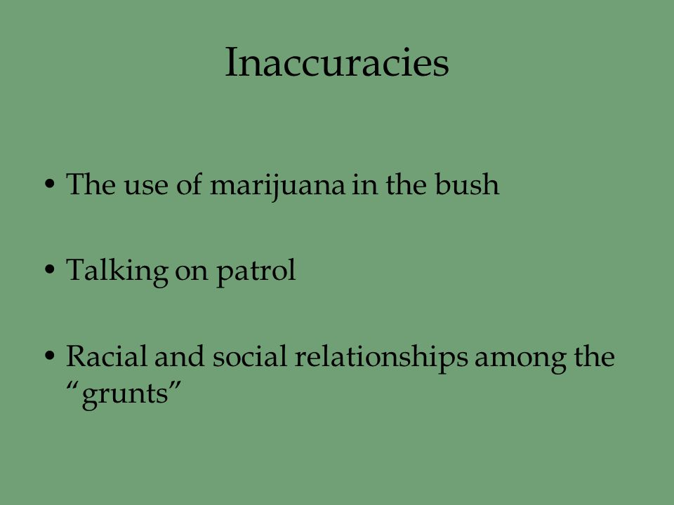Inaccuracies The use of marijuana in the bush Talking on patrol Racial and social relationships among the grunts