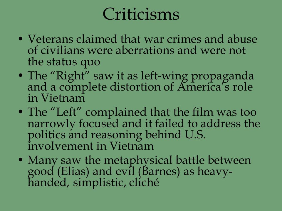 Criticisms Veterans claimed that war crimes and abuse of civilians were aberrations and were not the status quo The Right saw it as left-wing propaganda and a complete distortion of America's role in Vietnam The Left complained that the film was too narrowly focused and it failed to address the politics and reasoning behind U.S.