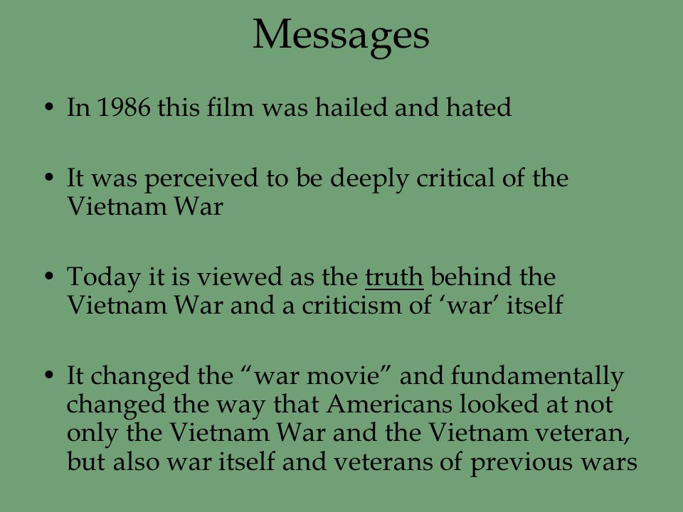 Messages In 1986 this film was hailed and hated It was perceived to be deeply critical of the Vietnam War Today it is viewed as the truth behind the Vietnam War and a criticism of 'war' itself It changed the war movie and fundamentally changed the way that Americans looked at not only the Vietnam War and the Vietnam veteran, but also war itself and veterans of previous wars