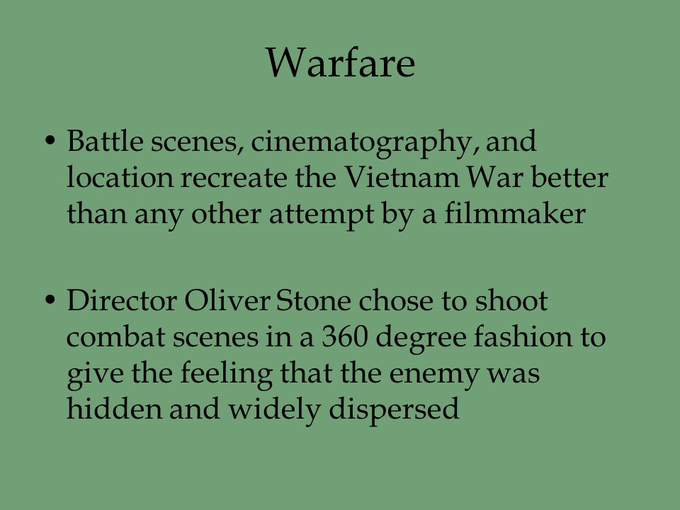 Warfare Battle scenes, cinematography, and location recreate the Vietnam War better than any other attempt by a filmmaker Director Oliver Stone chose to shoot combat scenes in a 360 degree fashion to give the feeling that the enemy was hidden and widely dispersed