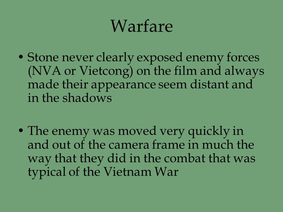 Warfare Stone never clearly exposed enemy forces (NVA or Vietcong) on the film and always made their appearance seem distant and in the shadows The enemy was moved very quickly in and out of the camera frame in much the way that they did in the combat that was typical of the Vietnam War
