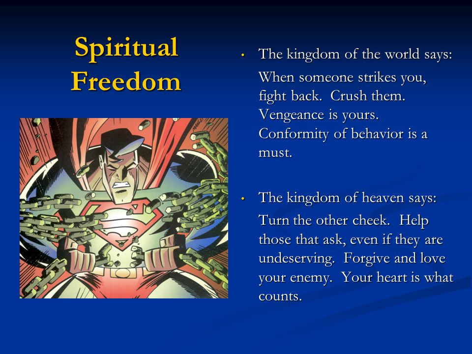 Spiritual Freedom The kingdom of the world says: The kingdom of the world says: If you want someone to listen to you and obey, manipulate or bully them.