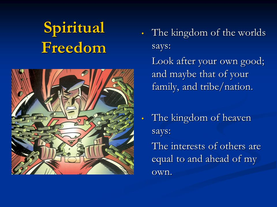 Spiritual Freedom The kingdom of the worlds says: The kingdom of the worlds says: Look after your own good; and maybe that of your family, and tribe/nation.