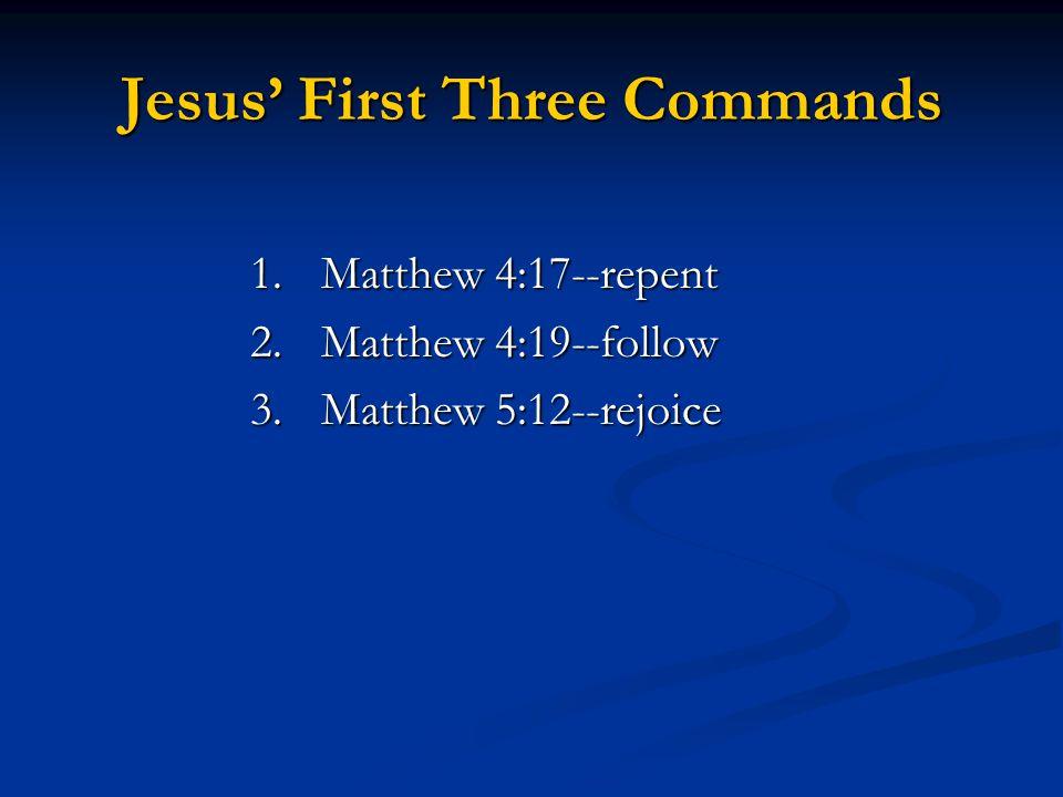 Jesus' First Three Commands 1.Matthew 4:17--repent 2.Matthew 4:19--follow 3.Matthew 5:12--rejoice