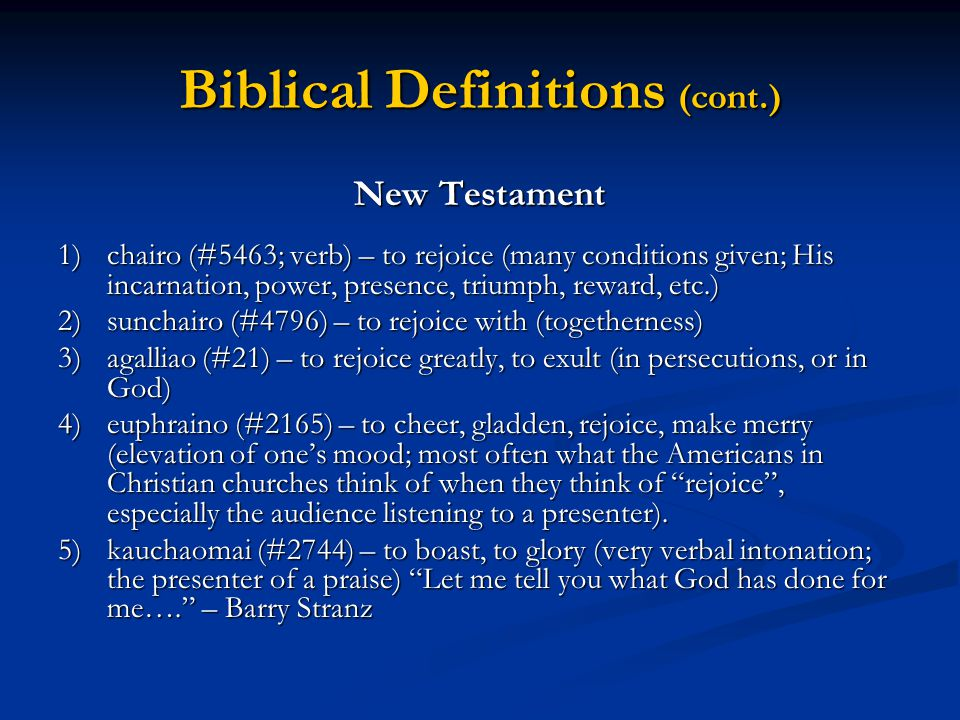Biblical Definitions (cont.) New Testament 1)chairo (#5463; verb) – to rejoice (many conditions given; His incarnation, power, presence, triumph, reward, etc.) 2)sunchairo (#4796) – to rejoice with (togetherness) 3)agalliao (#21) – to rejoice greatly, to exult (in persecutions, or in God) 4)euphraino (#2165) – to cheer, gladden, rejoice, make merry (elevation of one's mood; most often what the Americans in Christian churches think of when they think of rejoice , especially the audience listening to a presenter).