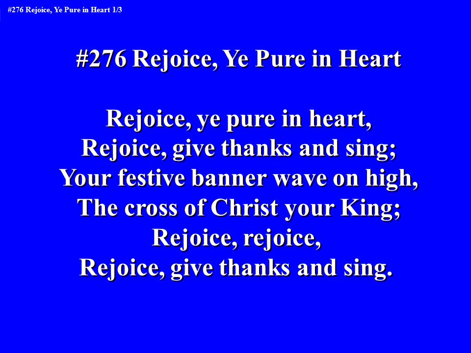 #276 Rejoice, Ye Pure in Heart Rejoice, ye pure in heart, Rejoice, give thanks and sing; Your festive banner wave on high, The cross of Christ your King; Rejoice, rejoice, Rejoice, give thanks and sing.