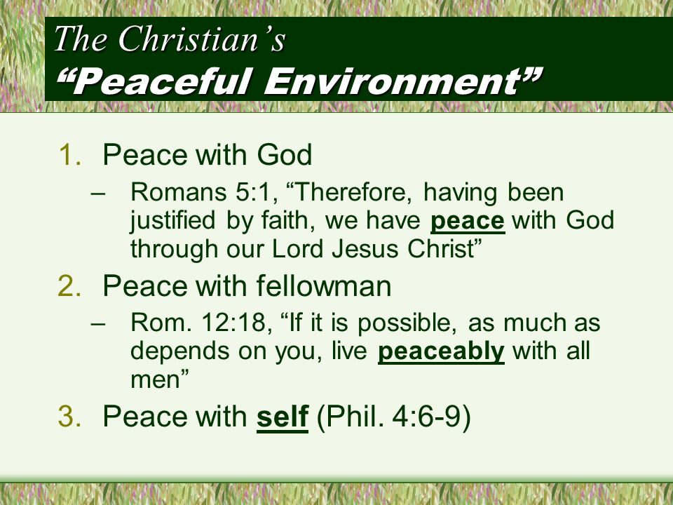 The Christian's Peaceful Environment 1.Peace with God –Romans 5:1, Therefore, having been justified by faith, we have peace with God through our Lord Jesus Christ 2.Peace with fellowman –Rom.
