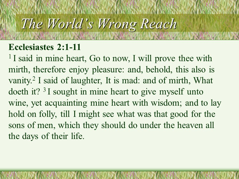 Ecclesiastes 2:1-11 1 I said in mine heart, Go to now, I will prove thee with mirth, therefore enjoy pleasure: and, behold, this also is vanity.