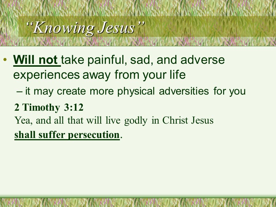 Knowing Jesus Will not take painful, sad, and adverse experiences away from your life –it may create more physical adversities for you 2 Timothy 3:12 Yea, and all that will live godly in Christ Jesus shall suffer persecution.