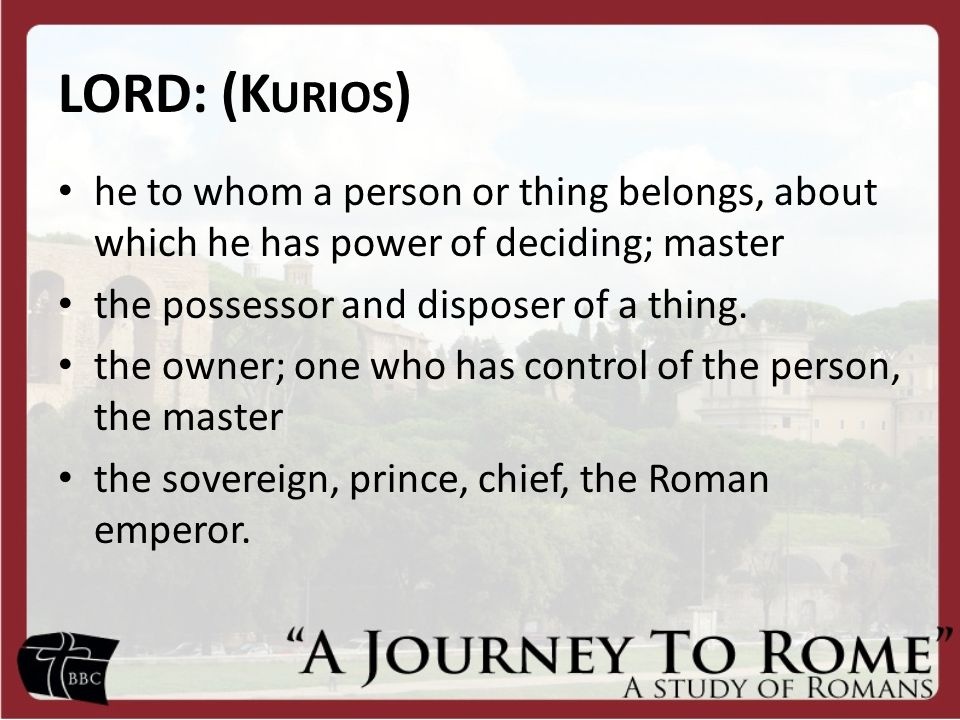 LORD: (K URIOS ) he to whom a person or thing belongs, about which he has power of deciding; master the possessor and disposer of a thing.