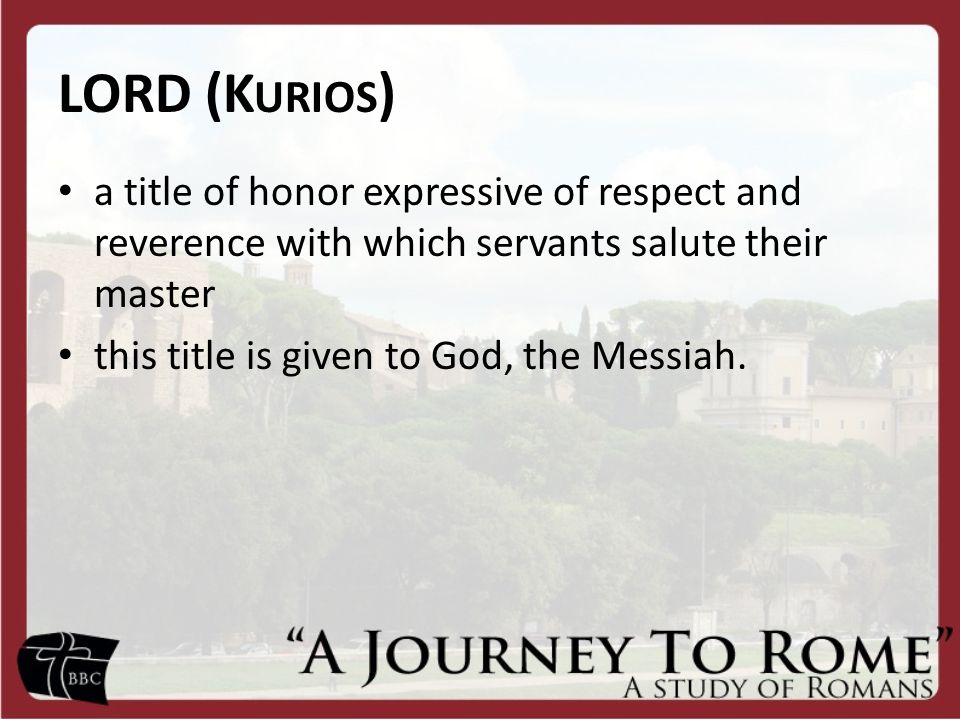 LORD (K URIOS ) a title of honor expressive of respect and reverence with which servants salute their master this title is given to God, the Messiah.