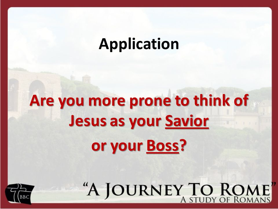 Application Are you more prone to think of Jesus as your Savior or your Boss