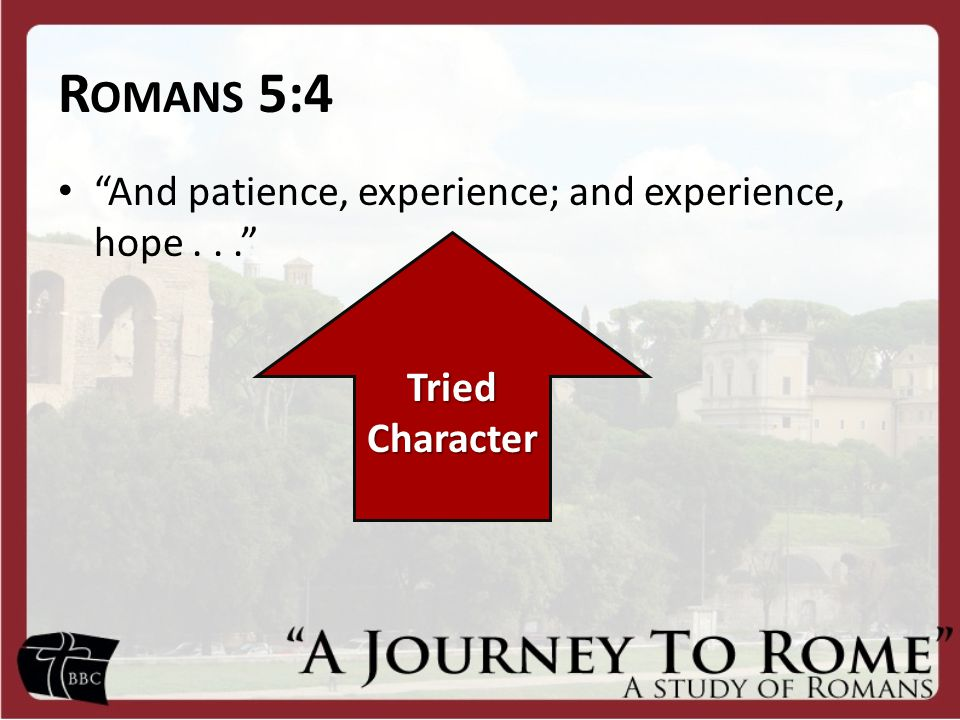 R OMANS 5:4 And patience, experience; and experience, hope... Tried Character