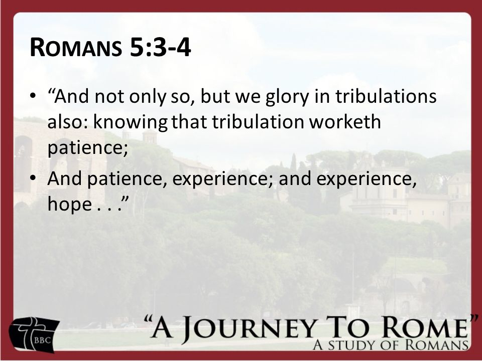 R OMANS 5:3-4 And not only so, but we glory in tribulations also: knowing that tribulation worketh patience; And patience, experience; and experience, hope...