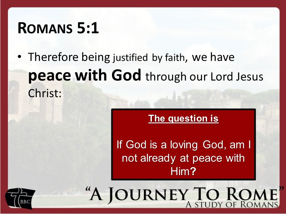 R OMANS 5:1 Therefore being justified by faith, we have peace with God through our Lord Jesus Christ: The question is If God is a loving God, am I not already at peace with Him
