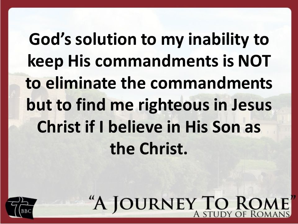 God's solution to my inability to keep His commandments is NOT to eliminate the commandments but to find me righteous in Jesus Christ if I believe in His Son as the Christ.