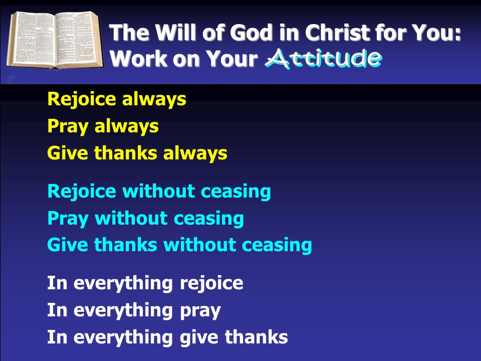 The Will of God in Christ for You: Work on Your Rejoice always Pray always Give thanks always Rejoice without ceasing Pray without ceasing Give thanks