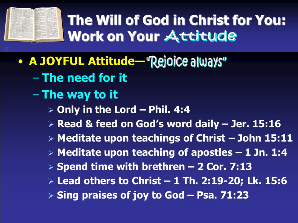 The Will of God in Christ for You: Work on Your A JOYFUL Attitude— –The need for it –The way to it  Only in the Lord – Phil. 4:4  Read & feed on God