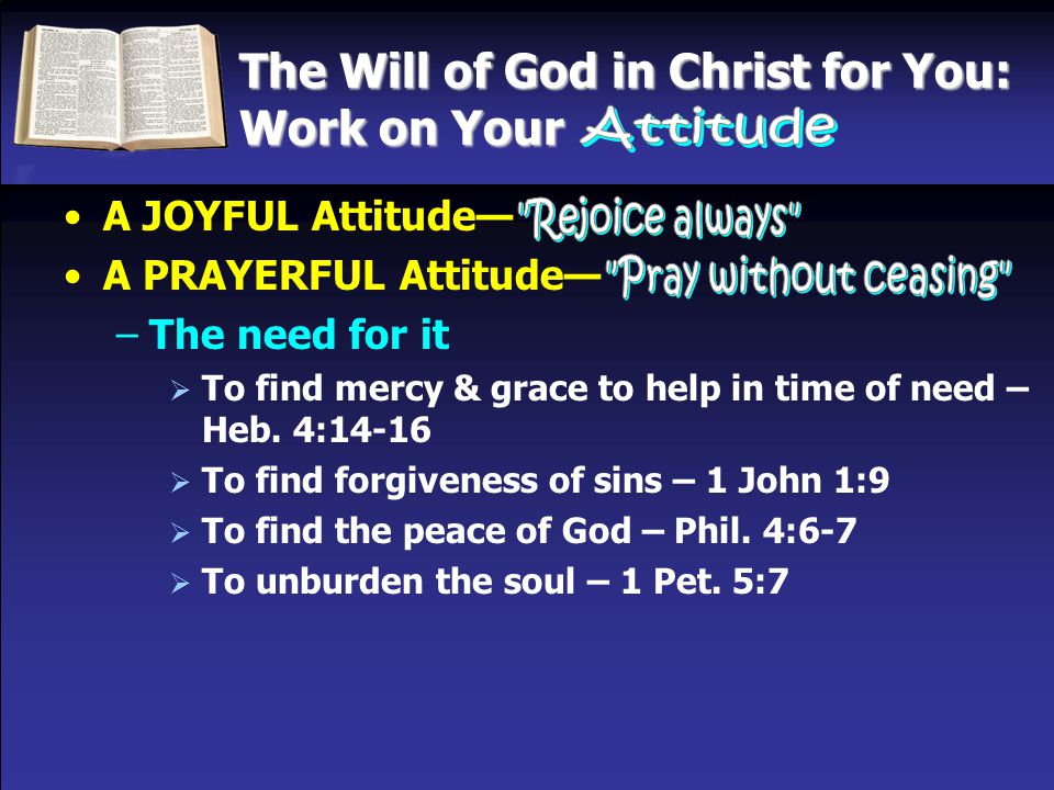 The Will of God in Christ for You: Work on Your A JOYFUL Attitude— A PRAYERFUL Attitude— –The need for it –The way to it  Have set times to create the habit of praying –Example of David & Daniel (Psa.