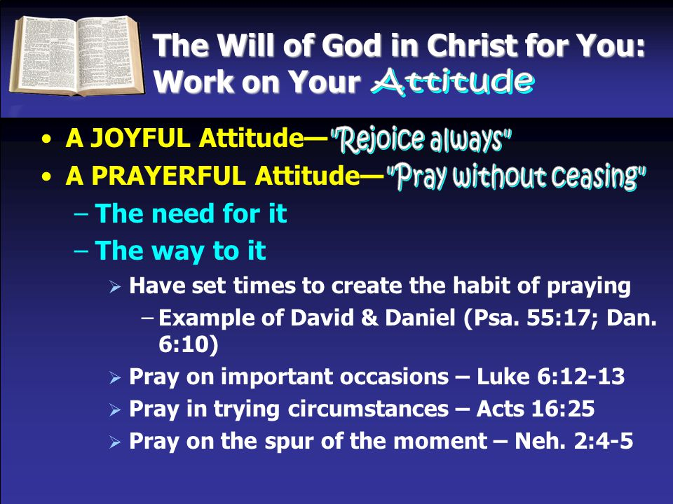 The Will of God in Christ for You: Work on Your A JOYFUL Attitude— A PRAYERFUL Attitude— –The need for it –The way to it  Have set times to create th