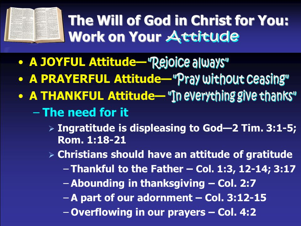 The Will of God in Christ for You: Work on Your A JOYFUL Attitude— A PRAYERFUL Attitude— A THANKFUL Attitude— –The need for it  Ingratitude is disple