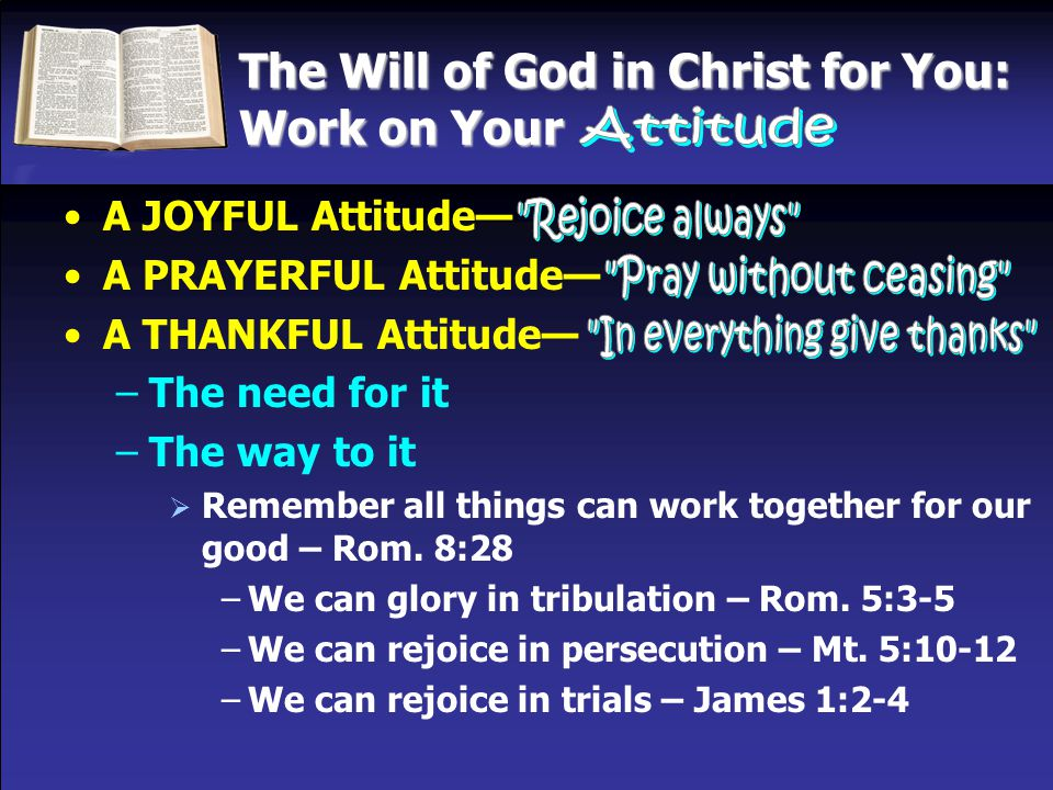 The Will of God in Christ for You: Work on Your A JOYFUL Attitude— A PRAYERFUL Attitude— A THANKFUL Attitude— –The need for it –The way to it  Rememb