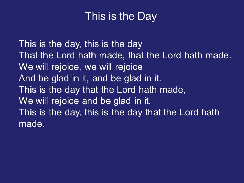 This is the day, this is the day That the Lord hath made, that the Lord hath made. We will rejoice, we will rejoice And be glad in it, and be glad in