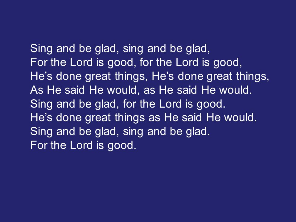 Sing and be glad, sing and be glad, For the Lord is good, for the Lord is good, He's done great things, As He said He would, as He said He would.