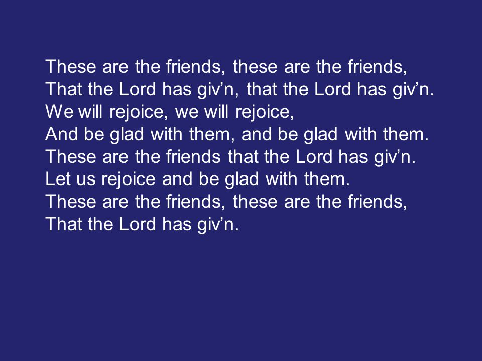 These are the friends, these are the friends, That the Lord has giv'n, that the Lord has giv'n. We will rejoice, we will rejoice, And be glad with the