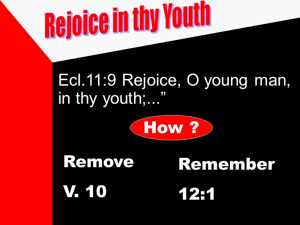 "Ecl.11:9 Rejoice, O young man, in thy youth;..."" How ? Remove V. 10 Remember 12:1"