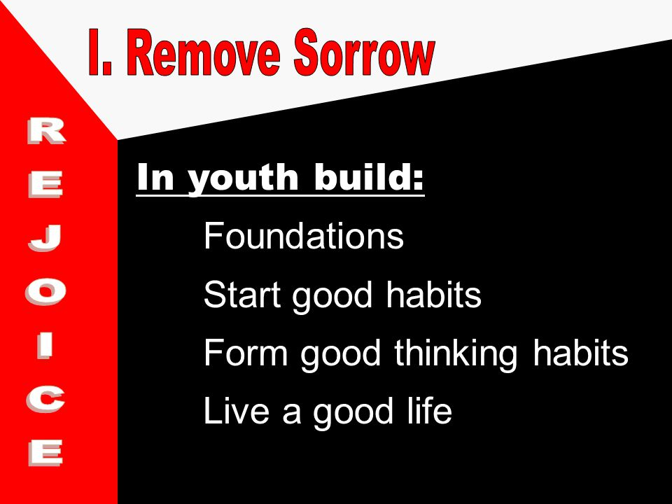 In youth build: Foundations Start good habits Form good thinking habits Live a good life