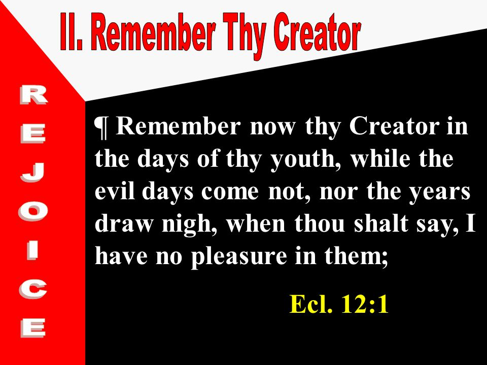 ¶ Remember now thy Creator in the days of thy youth, while the evil days come not, nor the years draw nigh, when thou shalt say, I have no pleasure in