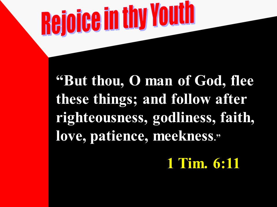"""But thou, O man of God, flee these things; and follow after righteousness, godliness, faith, love, patience, meekness."" 1 Tim. 6:11"