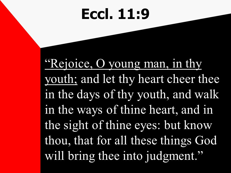 "Eccl. 11:9 ""Rejoice, O young man, in thy youth; and let thy heart cheer thee in the days of thy youth, and walk in the ways of thine heart, and in the"