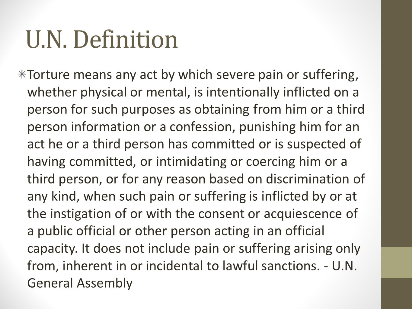 U.N. Definition Torture means any act by which severe pain or suffering, whether physical or mental, is intentionally inflicted on a person for such p