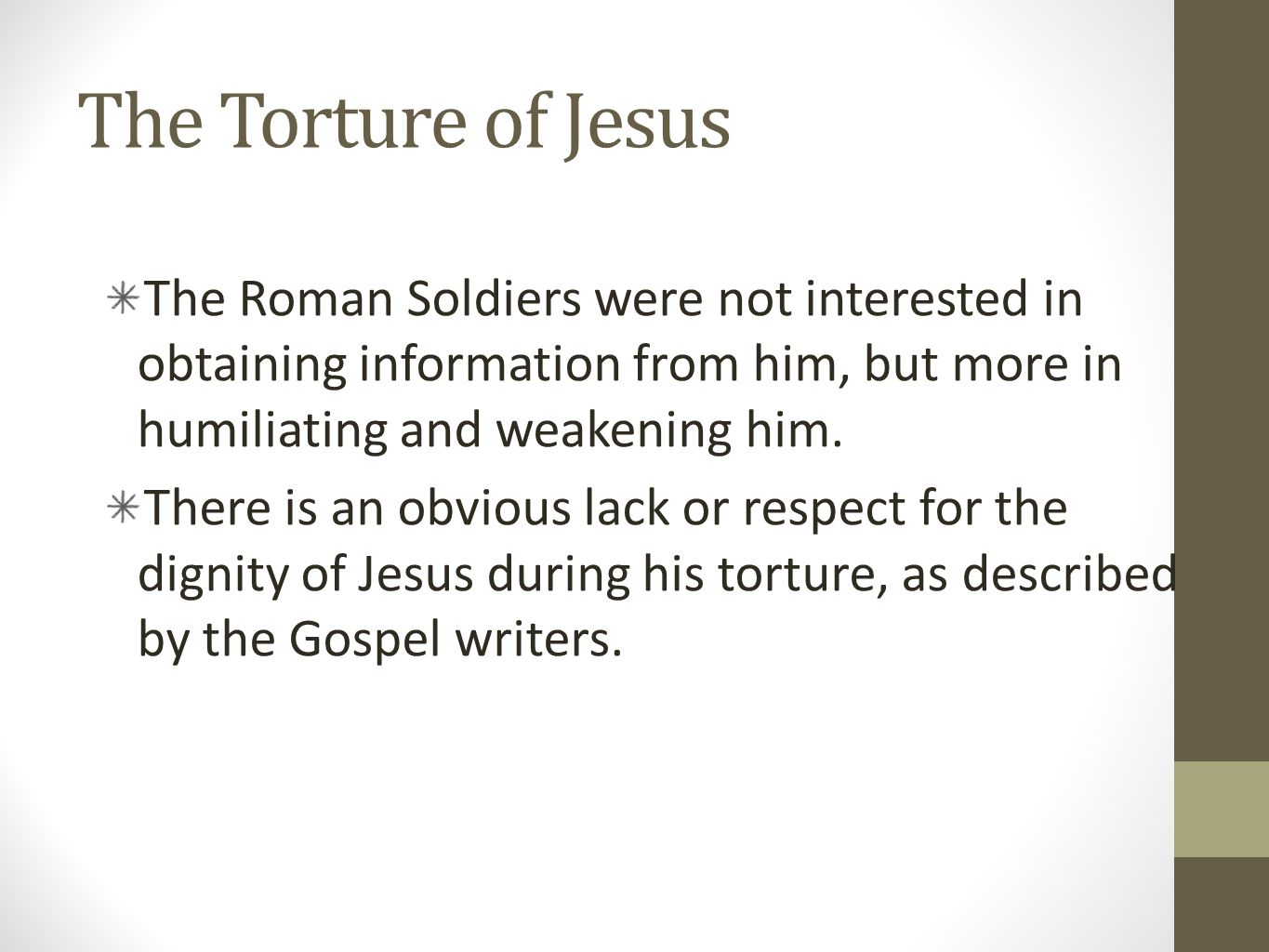 The Torture of Jesus The Roman Soldiers were not interested in obtaining information from him, but more in humiliating and weakening him.