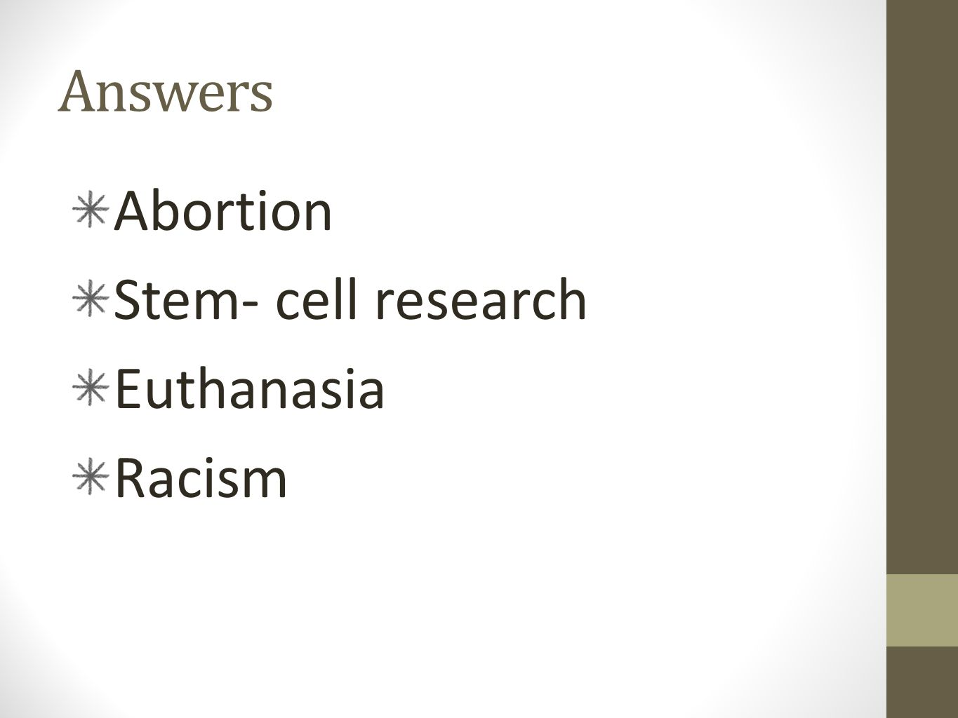 Answers Abortion Stem- cell research Euthanasia Racism