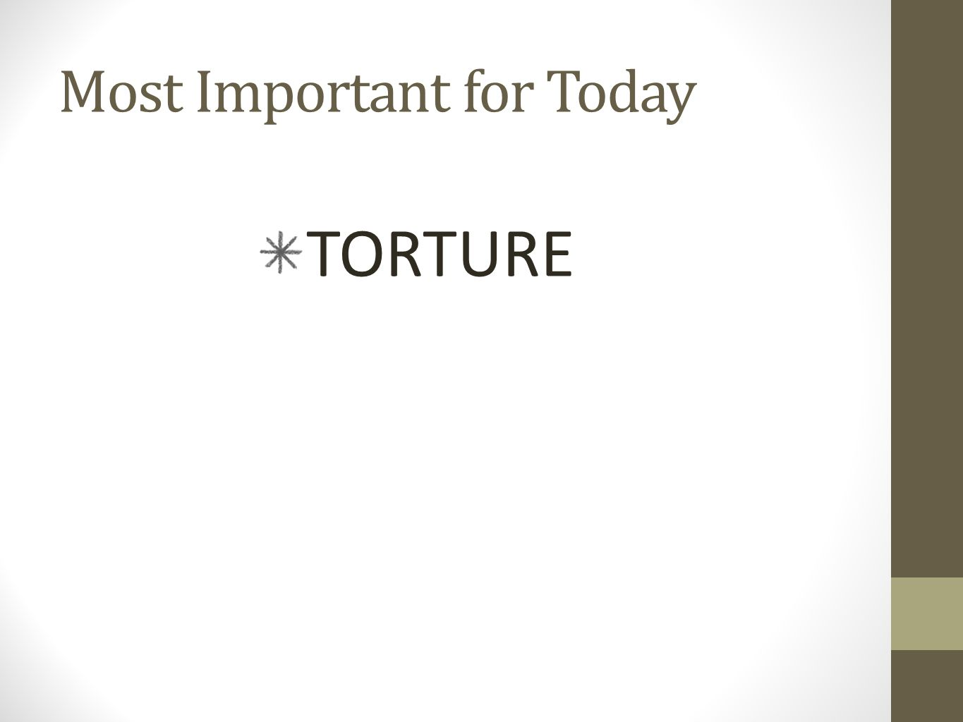 Most Important for Today TORTURE